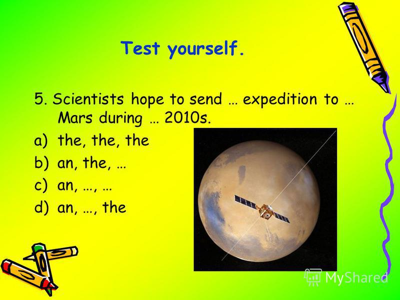 5. Scientists hope to send … expedition to … Mars during … 2010s. a)the, the, the b)an, the, … c)an, …, … d)an, …, the Test yourself.