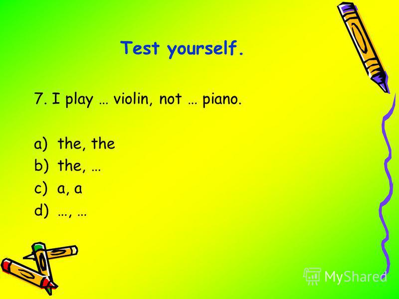 7. I play … violin, not … piano. a)the, the b)the, … c)a, a d)…, … Test yourself.