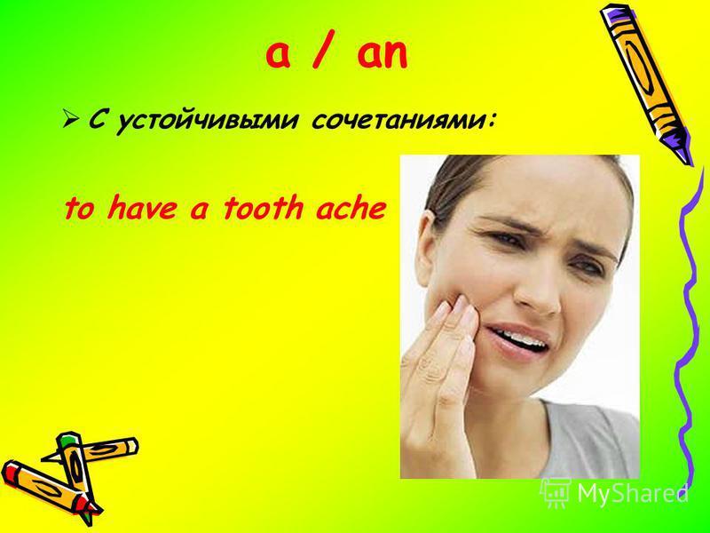 a / an С устойчивыми сочетаниями: to have a tooth ache