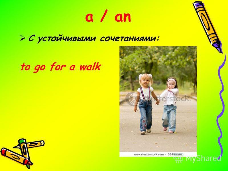 a / an С устойчивыми сочетаниями: to go for а walk