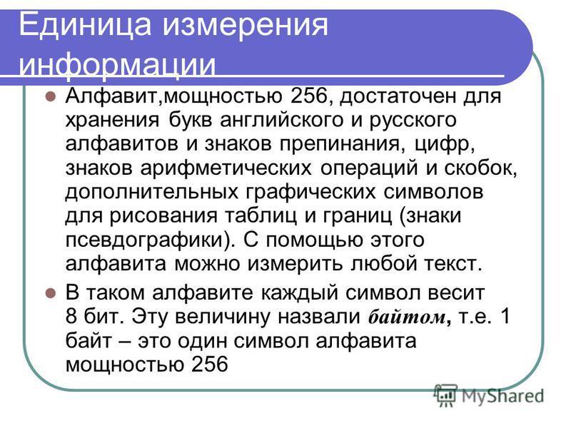 Единица измерения информации Алфавит,мощностью 256, достаточен для хранения букв английского и русского алфавитов и знаков препинания, цифр, знаков арифметических операций и скобок, дополнительных графических символов для рисования таблиц и границ (з