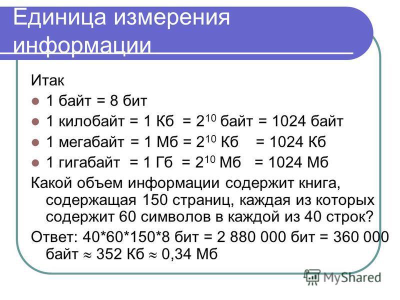 Единица измерения информации Итак 1 байт = 8 бит 1 килобайт = 1 Кб = 2 10 байт = 1024 байт 1 мегабайт = 1 Мб = 2 10 Кб = 1024 Кб 1 гигабайт = 1 Гб = 2 10 Мб = 1024 Мб Какой объем информации содержит книга, содержащая 150 страниц, каждая из которых со