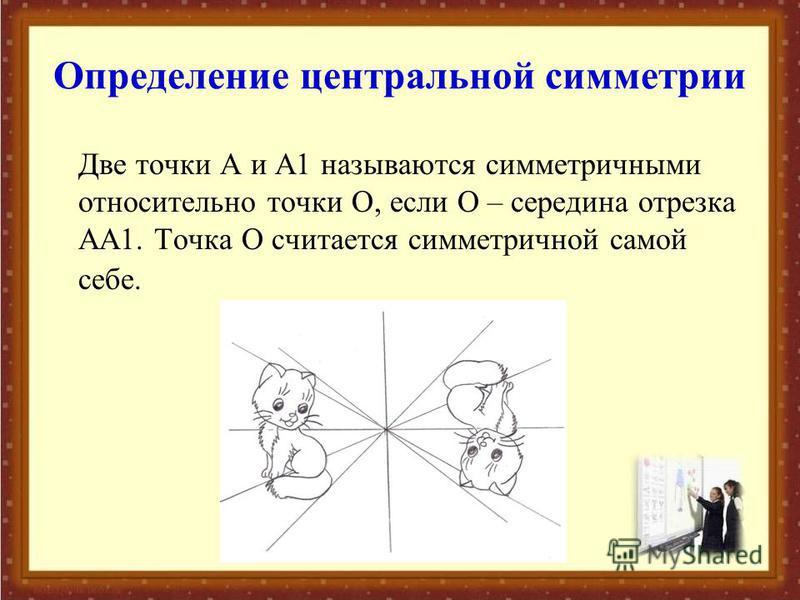 Определение центральной симметрии Две точки А и А1 называются симметричными относительно точки О, если О – середина отрезка АА1. Точка О считается симметричной самой себе.