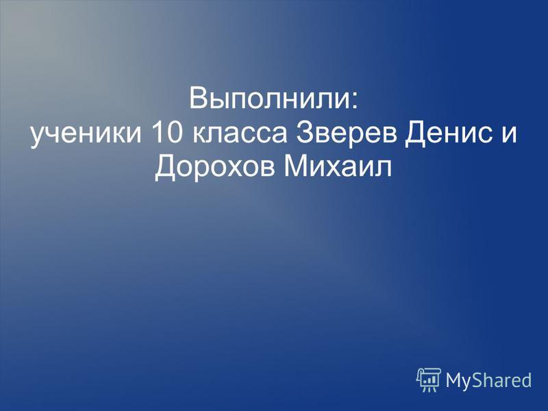 Выполнили: ученики 10 класса Зверев Денис и Дорохов Михаил
