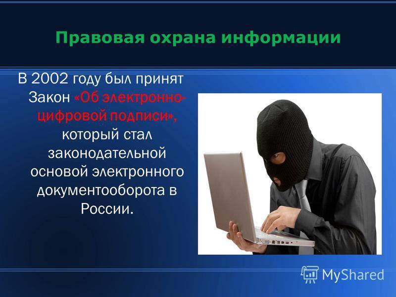 Правовая охрана информации В 2002 году был принят Закон «Об электронно- цифровой подписи», который стал законодательной основой электронного документооборота в России.