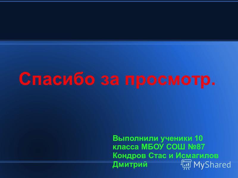 Спасибо за просмотр. Выполнили ученики 10 класса МБОУ СОШ 87 Кондров Стас и Исмагилов Дмитрий