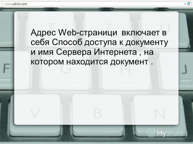 Адрес Web-страницы включает в себя Способ доступа к документу и имя Сервера Интернета, на котором находится документ.