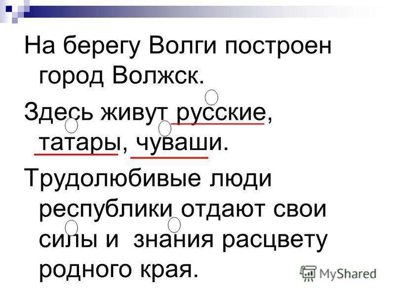 На берегу Волги построен город Волжск. Здесь живут русские, татары, чуваши. Трудолюбивые люди республики отдают свои силы и знания расцвету родного края.