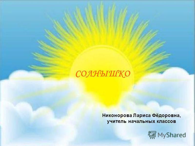 СОЛНЫШКО Никонорова Лариса Фёдоровна, учитель начальных классов