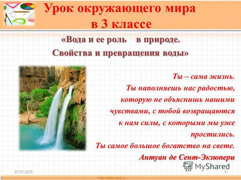 Урок окружающего мира в 3 классе «Вода и ее роль в природе. Свойства и превращения воды» Ты – сама жизнь. Ты наполняешь нас радостью, которую не объяснишь нашими чувствами, с тобой возвращаются к нам силы, с которыми мы уже простились. Ты самое больш