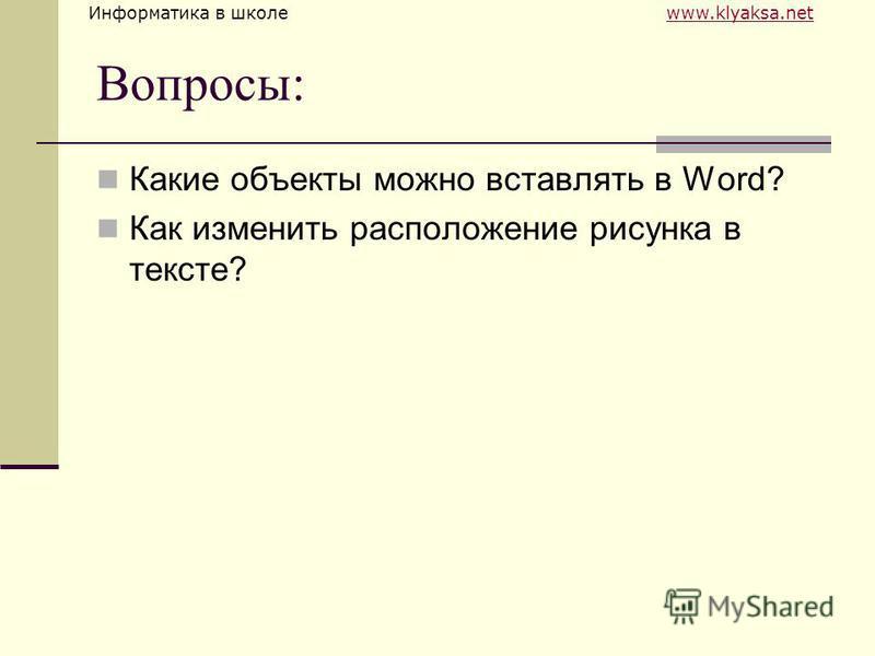 Информатика в школе www.klyaksa.netwww.klyaksa.net Вопросы: Какие объекты можно вставлять в Word? Как изменить расположение рисунка в тексте?