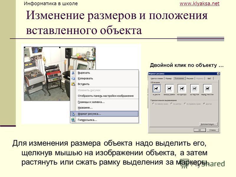 Информатика в школе www.klyaksa.netwww.klyaksa.net Изменение размеров и положения вставленного объекта Для изменения размера объекта надо выделить его, щелкнув мышью на изображении объекта, а затем растянуть или сжать рамку выделения за маркеры. Двой