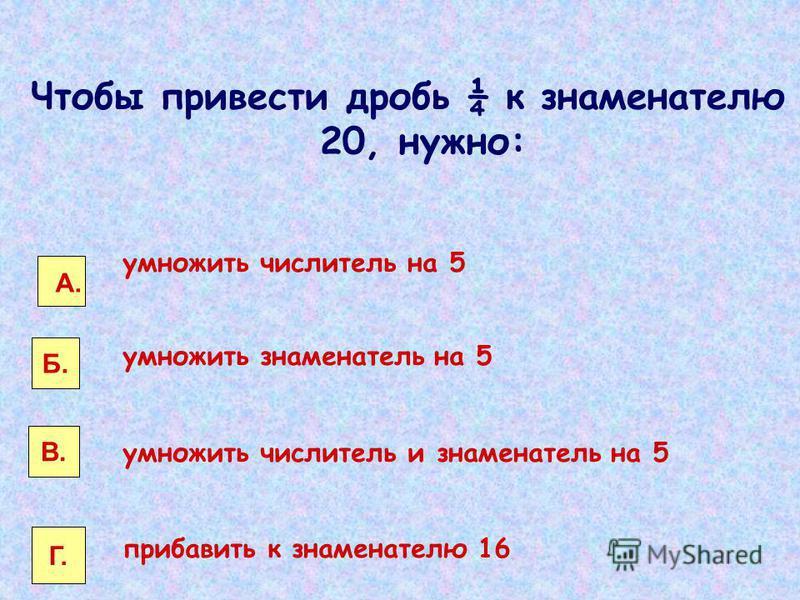 умножить числитель на 5 умножить знаменатель на 5 умножить числитель и знаменатель на 5 прибавить к знаменателю 16 А. Б. В. Г. Чтобы привести дробь ¼ к знаменателю 20, нужно: