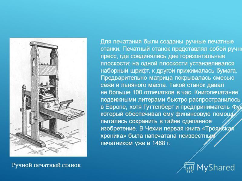 Ручной печатный станок Для печатания были созданы ручные печатные станки. Печатный станок представлял собой ручной пресс, где соединялись две горизонтальные плоскости: на одной плоскости устанавливался наборный шрифт, к другой прижималась бумага. Пре
