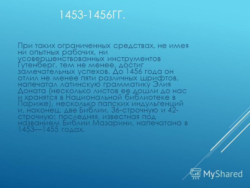 1453-1456ГГ. При таких ограниченных средствах, не имея ни опытных рабочих, ни усовершенствованных инструментов Гутенберг, тем не менее, достиг замечательных успехов. До 1456 года он отлил не менее пяти различных шрифтов, напечатал латинскую грамматик