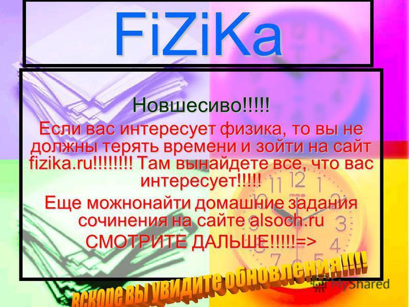 FiZiKa Новшесиво!!!!! Если вас интересует физика, то вы не должны терять времени и зайти на сайт fizika.ru!!!!!!!! Там вы найдете все, что вас интересует!!!!! Еще можно найти домашние задания сочинения на сайте alsoch.ru СМОТРИТЕ ДАЛЬШЕ!!!!!=>
