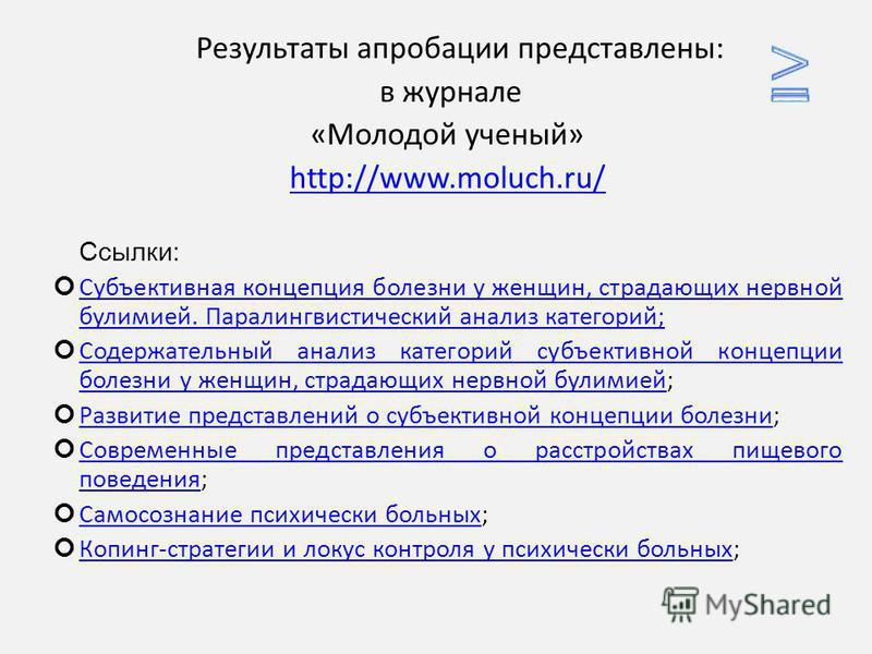 Результаты апробации представлены: в журнале «Молодой ученый» http://www.moluch.ru/ Ссылки: Субъективная концепция болезни у женщин, страдающих нервной булимией. Паралингвистический анализ категорий; Субъективная концепция болезни у женщин, страдающи