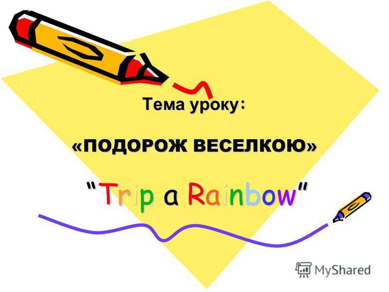 Тема уроку : «ПОДОРОЖ ВЕСЕЛКОЮ» Trip a RainbowTrip a Rainbow