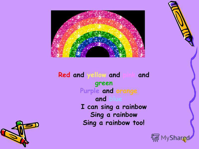 Red and yellow and pink and green Purple and orange and blue I can sing a rainbow Sing a rainbow Sing a rainbow too!
