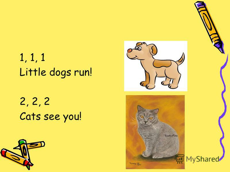 1, 1, 1 Little dogs run! 2, 2, 2 Cats see you!