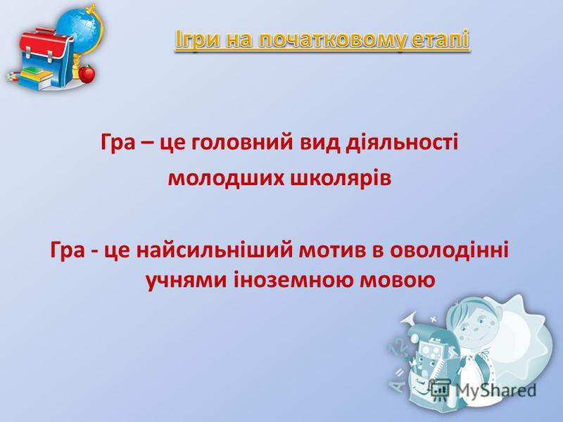 Гра – це головний вид діяльності молодших школярів Гра - це найсильніший мотив в оволодінні учнями іноземною мовою