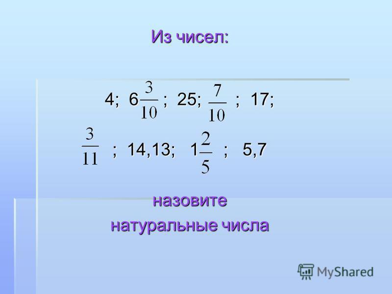 Из чисел: 4; 6 ; 25; ; 17; ; 14,13; 1 ; 5,7 назовите натуральные числа