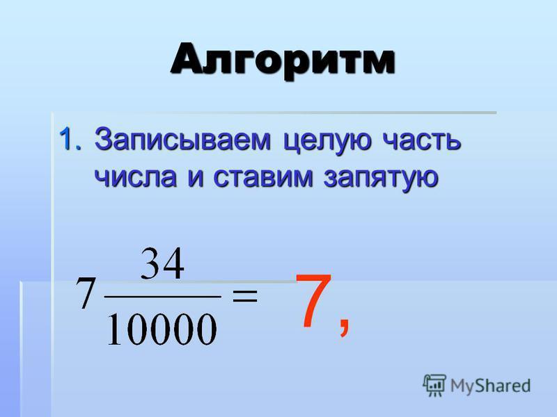 Алгоритм 1. Записываем целую часть числа и ставим запятую 7,