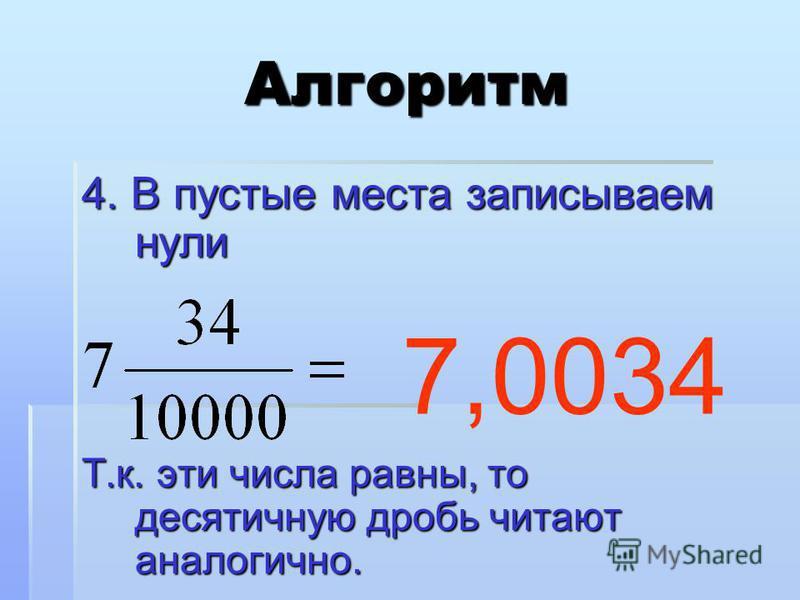 Алгоритм 4. В пустые места записываем нули Т.к. эти числа равны, то десятичную дробь читают аналогично. 7,0034