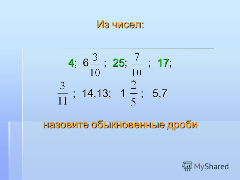 Из чисел: 4; 6 ; 25; ; 17; ; 14,13; 1 ; 5,7 назовите обыкновенные дроби