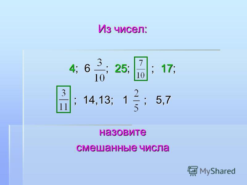 Из чисел: 4; 6 ; 25; ; 17; ; 14,13; 1 ; 5,7 назовите смешанные числа