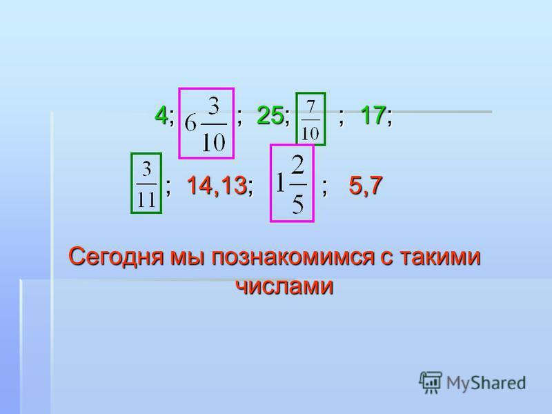 4; ; 25; ; 17; ; 14,13; ; 5,7 Сегодня мы познакомимся с такими числами