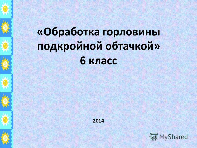 «Обработка горловины подкройной обтачкой» 6 класс 2014