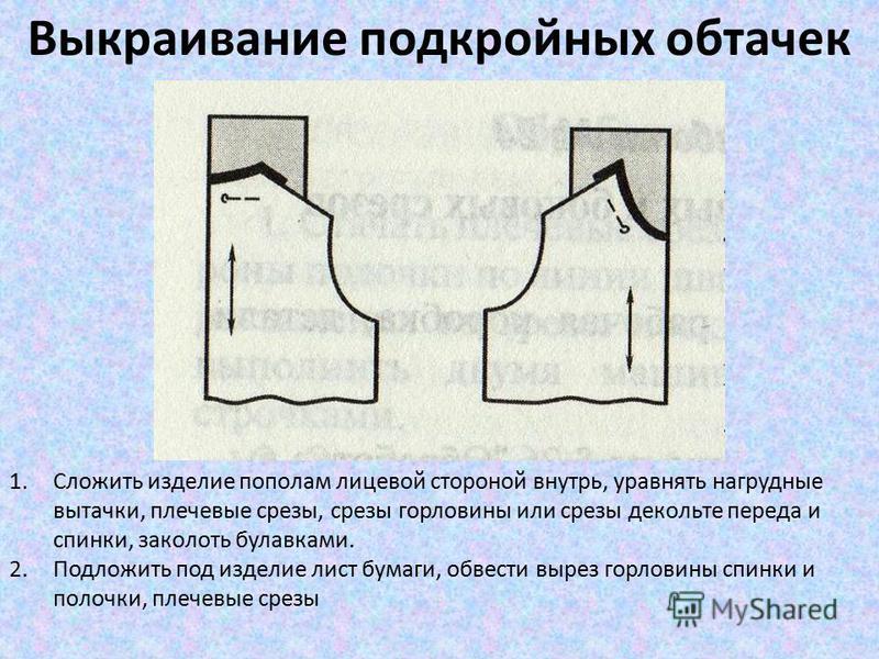 Выкраивание подкройных обтачек 1. Сложить изделие пополам лицевой стороной внутрь, уравнять нагрудные вытачки, плечевые срезы, срезы горловины или срезы декольте переда и спинки, заколоть булавками. 2. Подложить под изделие лист бумаги, обвести вырез