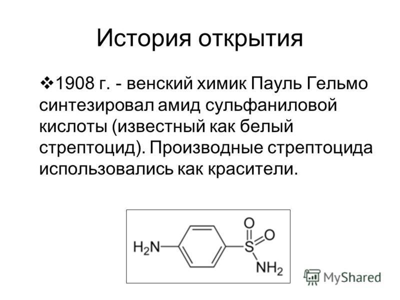 История открытия 1908 г. - венский химик Пауль Гельмо синтезировал амид сульфаниловой кислоты (известный как белый стрептоцид). Производные стрептоцида использовались как красители.