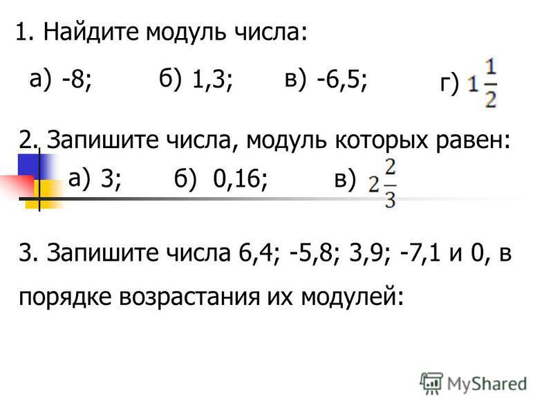 1. Найдите модуль числа: а) -8; б) 1,3; в) -6,5; г) 2. Запишите числа, модуль которых равен: а) 3;б)0,16;в) 3. Запишите числа 6,4; -5,8; 3,9; -7,1 и 0, в порядке возрастания их модулей:
