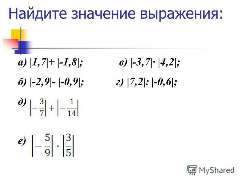 Найдите значение выражения: а) |1,7|+ |-1,8|; в) |-3,7|· |4,2|; б) |-2,9|- |-0,9|;г) |7,2|: |-0,6|; д) е)