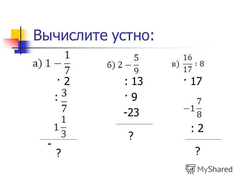 Вычислите устно: · 2 : 13 · 17 : · 9 -23 : 2 - ? ? ?