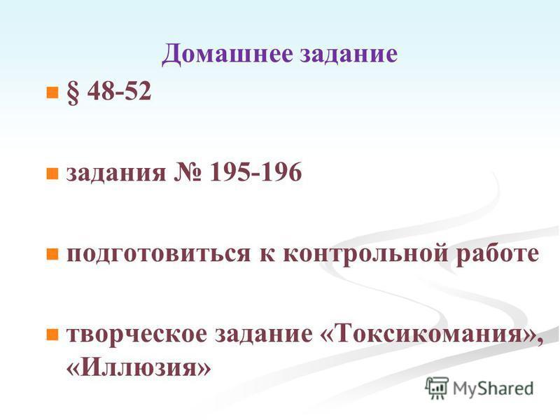 Домашнее задание § 48-52 задания 195-196 подготовиться к контрольной работе творческое задание «Токсикомания», «Иллюзия»
