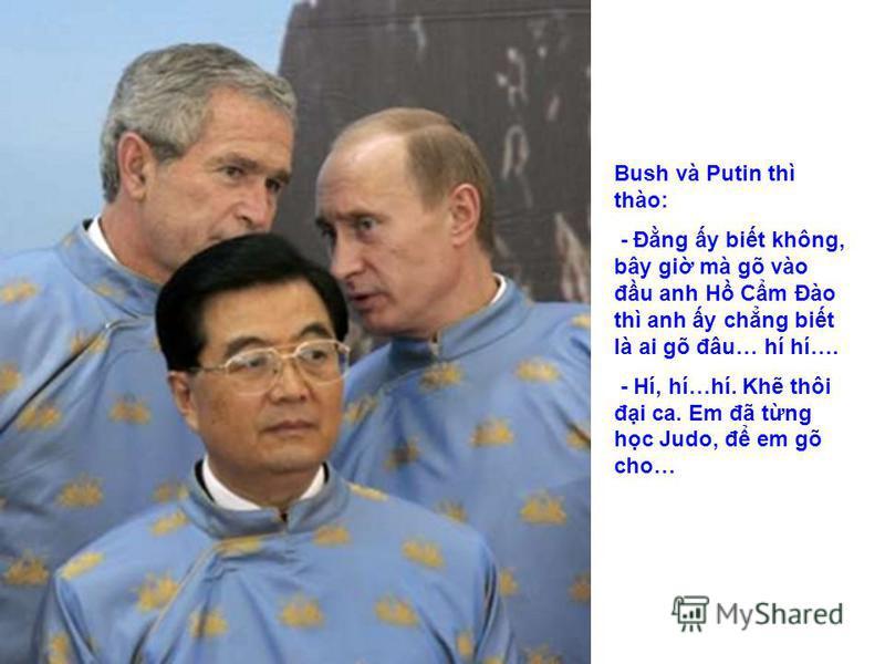 Bush và Putin thì thào: - Đng y bit không, bây gi mà gõ vào đu anh H Cm Đào thì anh y chng bit là ai gõ đâu… hí hí…. - Hí, hí…hí. Kh thôi đi ca. Em đã tng hc Judo, đ em gõ cho…