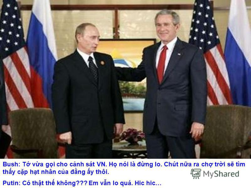 Bush: T va gi cho cnh sát VN. H nói là đng lo. Chút na ra ch tri s tìm thy cp ht nhân ca đng y thôi. Putin: Có tht th không??? Em vn lo quá. Hic hic…