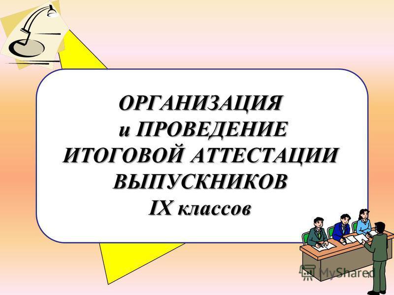 ОРГАНИЗАЦИЯ и ПРОВЕДЕНИЕ ИТОГОВОЙ АТТЕСТАЦИИ ВЫПУСКНИКОВ IX классов 1