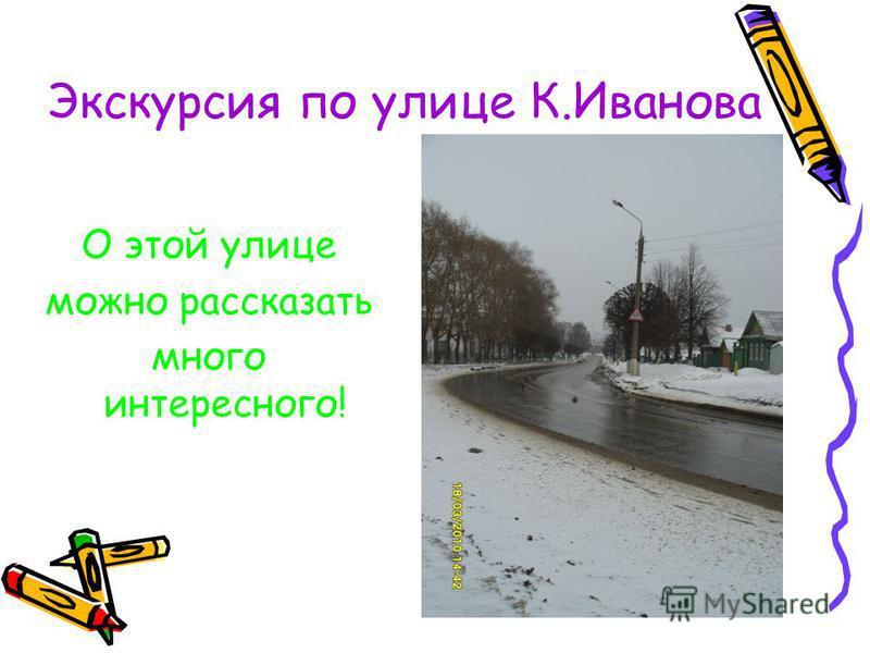Экскурсия по улице К.Иванова О этой улице можно рассказать много интересного!