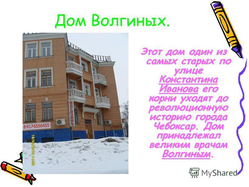 Дом Волгиных. Этот дом один из самых старых по улице Константина Иванова его корни уходят до революционную историю города Чебоксар. Дом принадлежал великим врачам Волгиным.