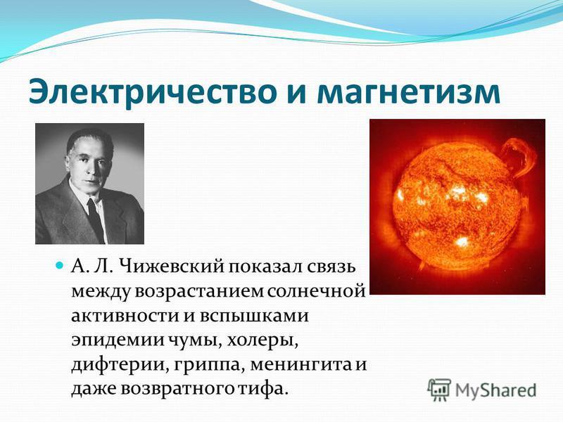 А. Л. Чижевский показал связь между возрастанием солнечной активности и вспышками эпидемии чумы, холеры, дифтерии, гриппа, менингита и даже возвратного тифа. Электричество и магнетизм