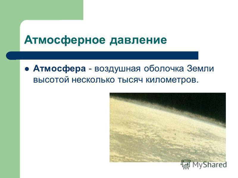 Атмосферное давление Атмосфера - воздушная оболочка Земли высотой несколько тысяч километров.