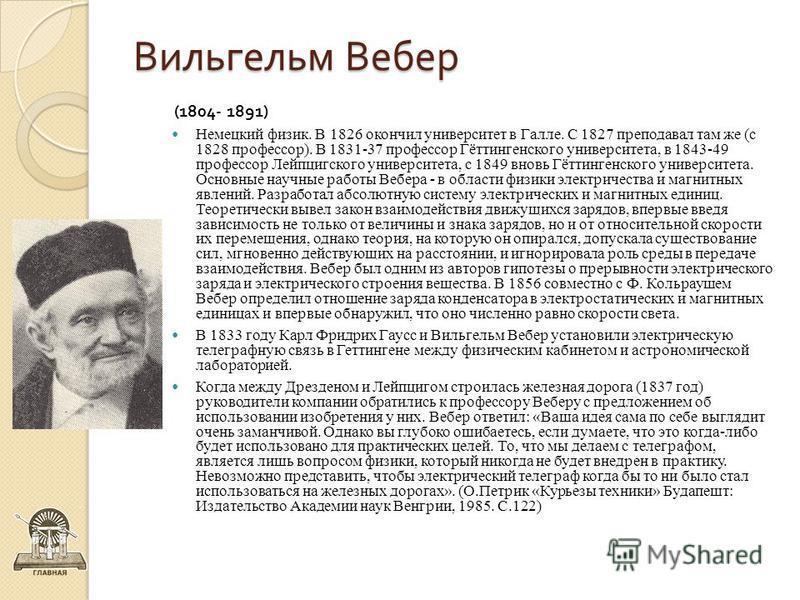 Вильгельм Вебер (1804- 1891) Немецкий физик. В 1826 окончил университет в Галле. С 1827 преподавал там же (с 1828 профессор). В 1831-37 профессор Гёттингенского университета, в 1843-49 профессор Лейпцигского университета, с 1849 вновь Гёттингенского