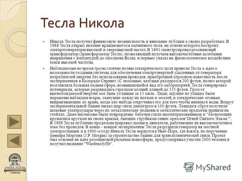 Тесла Никола Никола Тесла получил финансовую независимость и внимание публики к своим разработкам. В 1888 Тесла открыл явление вращающегося магнитного поля, на основе которого построил электрогенераторы высокой и сверхвысокой частот. В 1891 сконструи