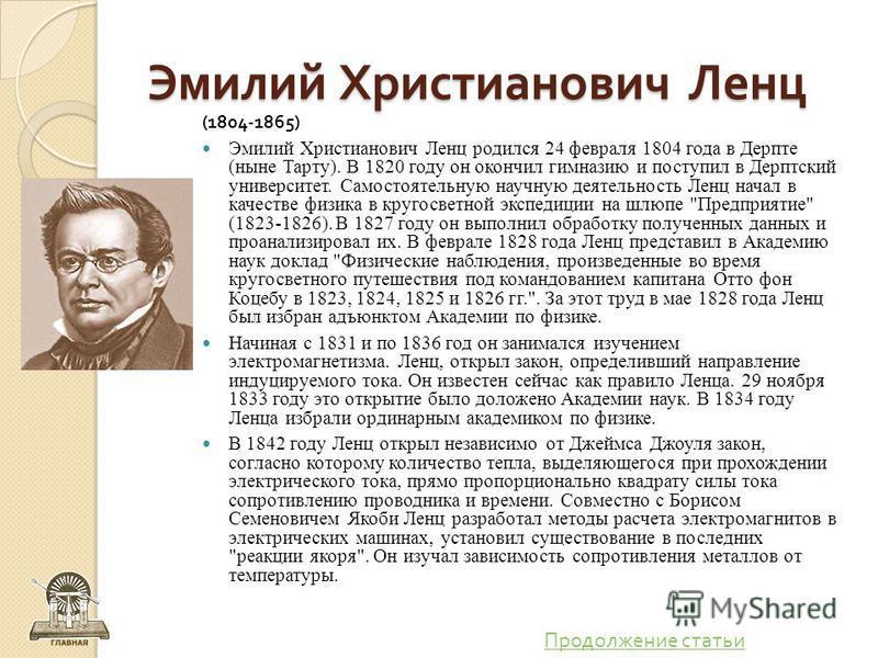Эмилий Христианович Ленц (1804-1865) Эмилий Христианович Ленц родился 24 февраля 1804 года в Дерпте (ныне Тарту). В 1820 году он окончил гимназию и поступил в Дерптский университет. Самостоятельную научную деятельность Ленц начал в качестве физика в