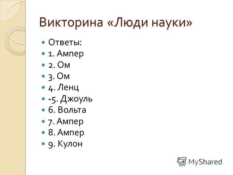 Викторина « Люди науки » Ответы : 1. Ампер 2. Ом 3. Ом 4. Ленц -5. Джоуль 6. Вольта 7. Ампер 8. Ампер 9. Кулон