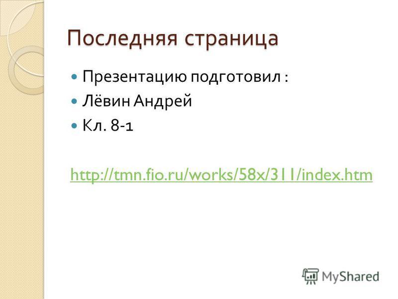 Последняя страница Презентацию подготовил : Лёвин Андрей Кл. 8-1 http://tmn.fio.ru/works/58x/311/index.htm